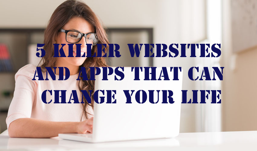 5 Killer Websites and Apps That Can Change Your Life